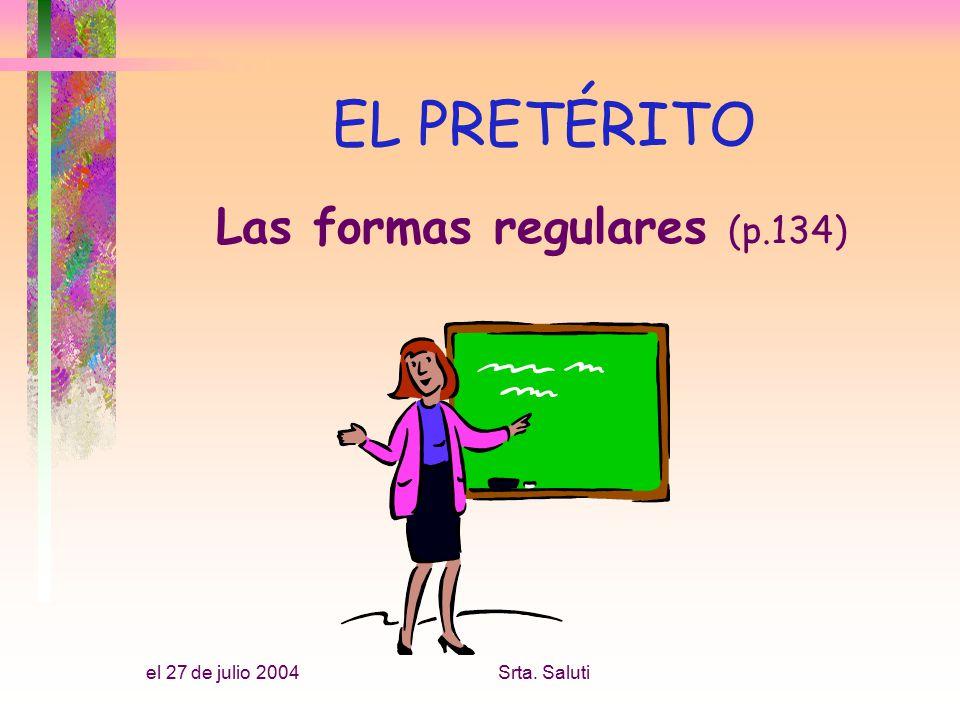 el 27 de julio 2004Srta. Saluti EL PRETÉRITO Las formas regulares (p.134)