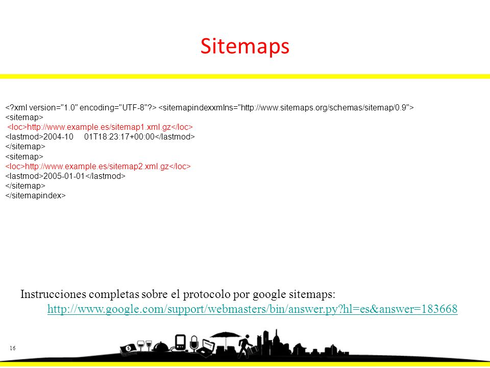16 http://www.example.es/sitemap1.xml.gz 2004-10 01T18:23:17+00:00 http://www.example.es/sitemap2.xml.gz 2005-01-01 Instrucciones completas sobre el protocolo por google sitemaps: http://www.google.com/support/webmasters/bin/answer.py hl=es&answer=183668 Sitemaps