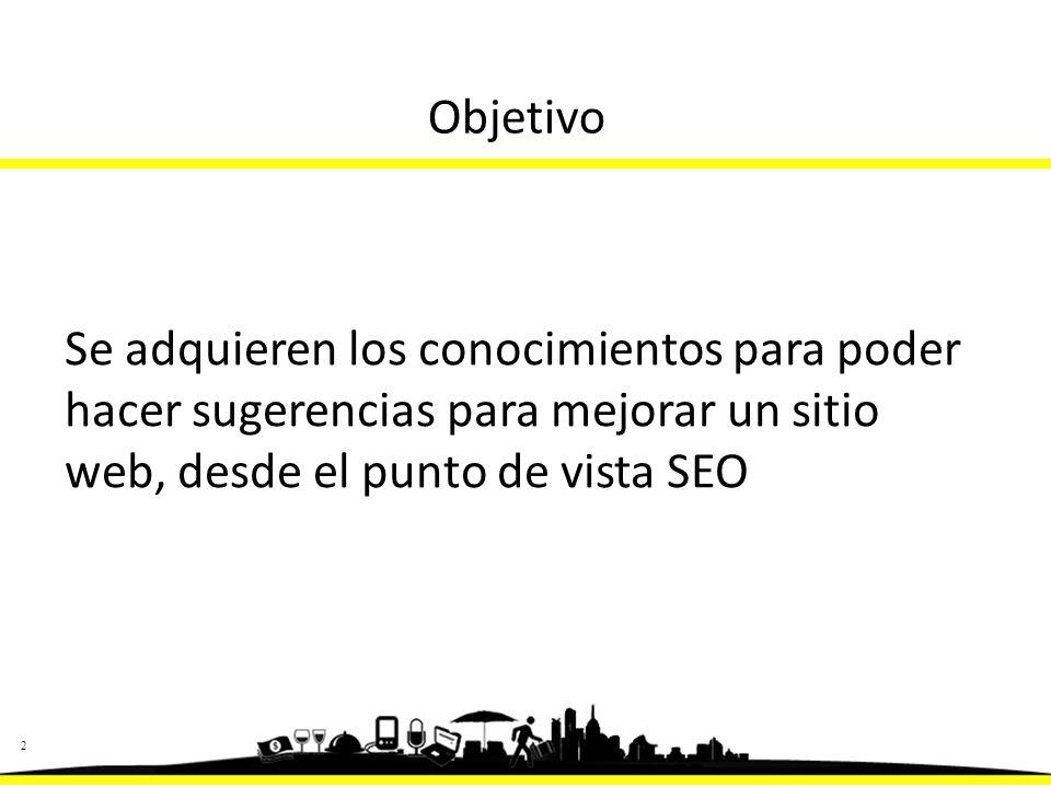 22 Objetivo Se adquieren los conocimientos para poder hacer sugerencias para mejorar un sitio web, desde el punto de vista SEO
