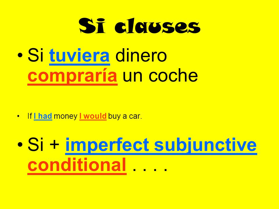 Si clauses Si tuviera dinero compraría un coche If I had money I would buy a car.
