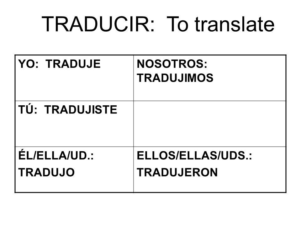 TRADUCIR: To translate YO: TRADUJENOSOTROS: TRADUJIMOS TÚ: TRADUJISTE ÉL/ELLA/UD.: TRADUJO ELLOS/ELLAS/UDS.: TRADUJERON