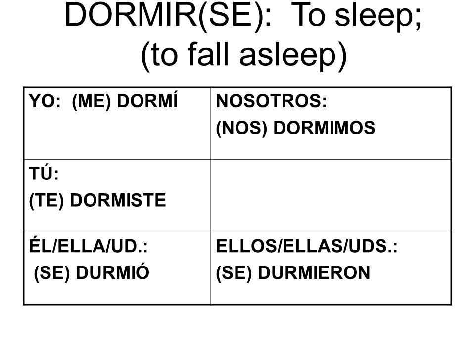 DORMIR(SE): To sleep; (to fall asleep) YO: (ME) DORMÍNOSOTROS: (NOS) DORMIMOS TÚ: (TE) DORMISTE ÉL/ELLA/UD.: (SE) DURMIÓ ELLOS/ELLAS/UDS.: (SE) DURMIERON
