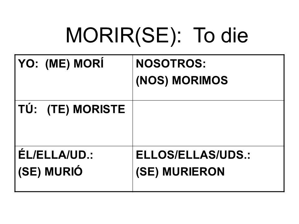 MORIR(SE): To die YO: (ME) MORÍNOSOTROS: (NOS) MORIMOS TÚ: (TE) MORISTE ÉL/ELLA/UD.: (SE) MURIÓ ELLOS/ELLAS/UDS.: (SE) MURIERON