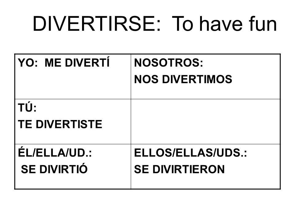 DIVERTIRSE: To have fun YO: ME DIVERTÍNOSOTROS: NOS DIVERTIMOS TÚ: TE DIVERTISTE ÉL/ELLA/UD.: SE DIVIRTIÓ ELLOS/ELLAS/UDS.: SE DIVIRTIERON