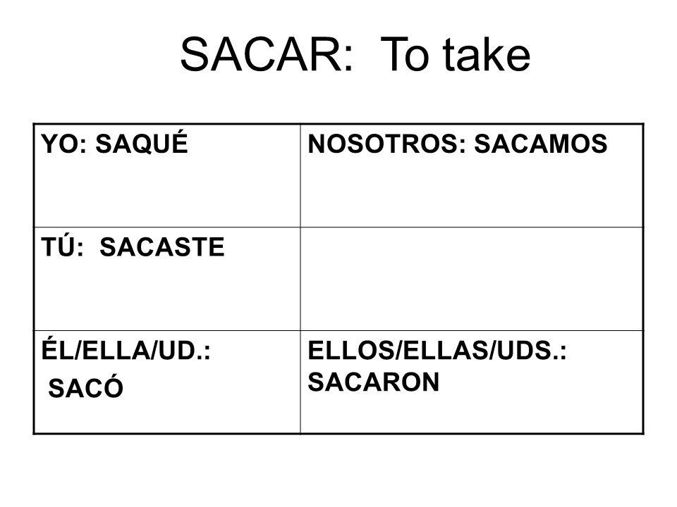 SACAR: To take YO: SAQUÉNOSOTROS: SACAMOS TÚ: SACASTE ÉL/ELLA/UD.: SACÓ ELLOS/ELLAS/UDS.: SACARON