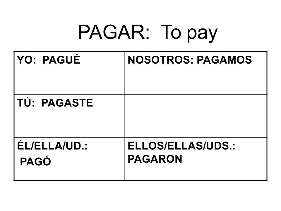 PAGAR: To pay YO: PAGUÉNOSOTROS: PAGAMOS TÚ: PAGASTE ÉL/ELLA/UD.: PAGÓ ELLOS/ELLAS/UDS.: PAGARON