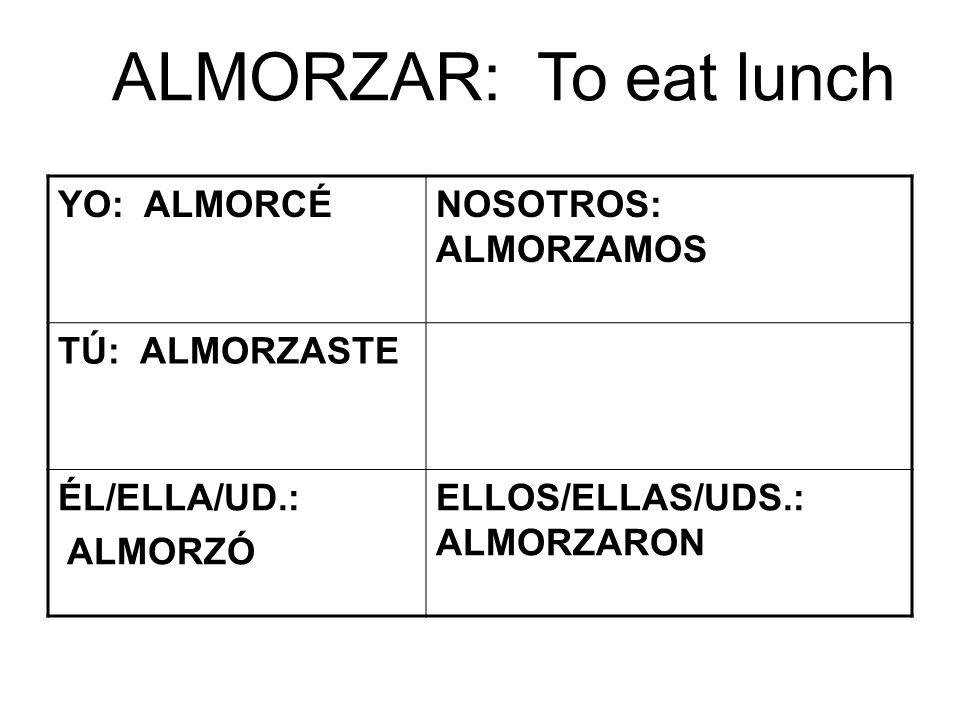ALMORZAR: To eat lunch YO: ALMORCÉNOSOTROS: ALMORZAMOS TÚ: ALMORZASTE ÉL/ELLA/UD.: ALMORZÓ ELLOS/ELLAS/UDS.: ALMORZARON