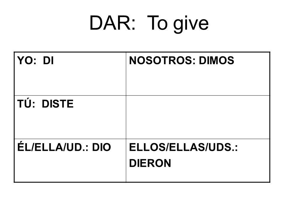 DAR: To give YO: DINOSOTROS: DIMOS TÚ: DISTE ÉL/ELLA/UD.: DIOELLOS/ELLAS/UDS.: DIERON