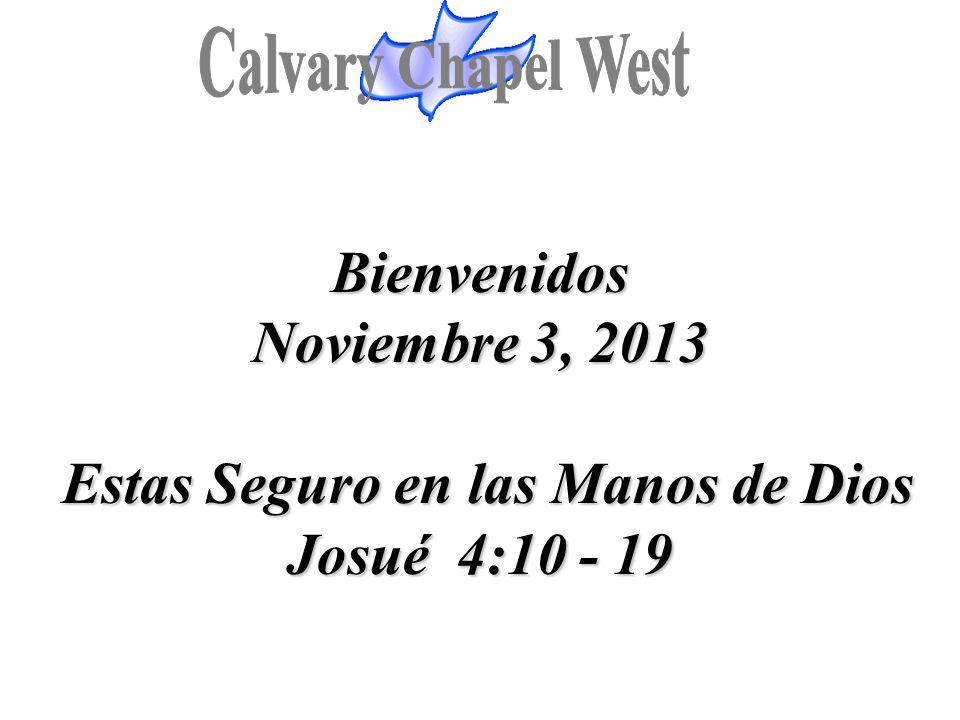 Bienvenidos Noviembre 3, 2013 Estas Seguro en las Manos de Dios Josué 4:10 - 19