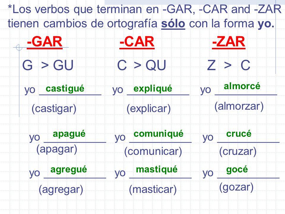*Los verbos que terminan en -GAR, -CAR and -ZAR tienen cambios de ortografía sólo con la forma yo.