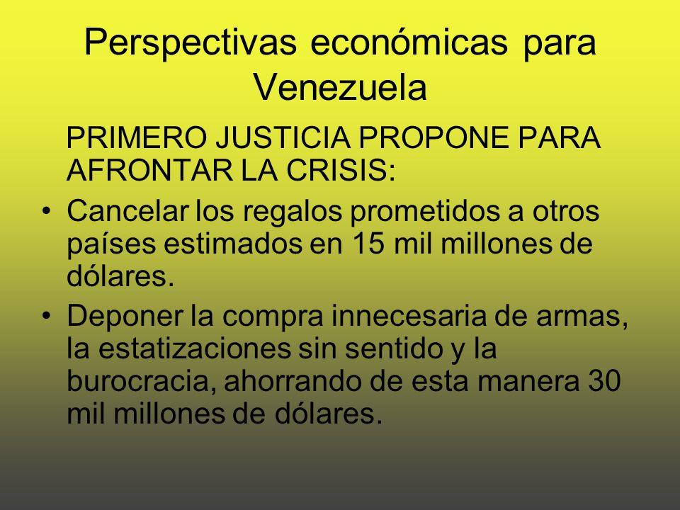 Perspectivas económicas para Venezuela PRIMERO JUSTICIA PROPONE PARA AFRONTAR LA CRISIS: Cancelar los regalos prometidos a otros países estimados en 15 mil millones de dólares.