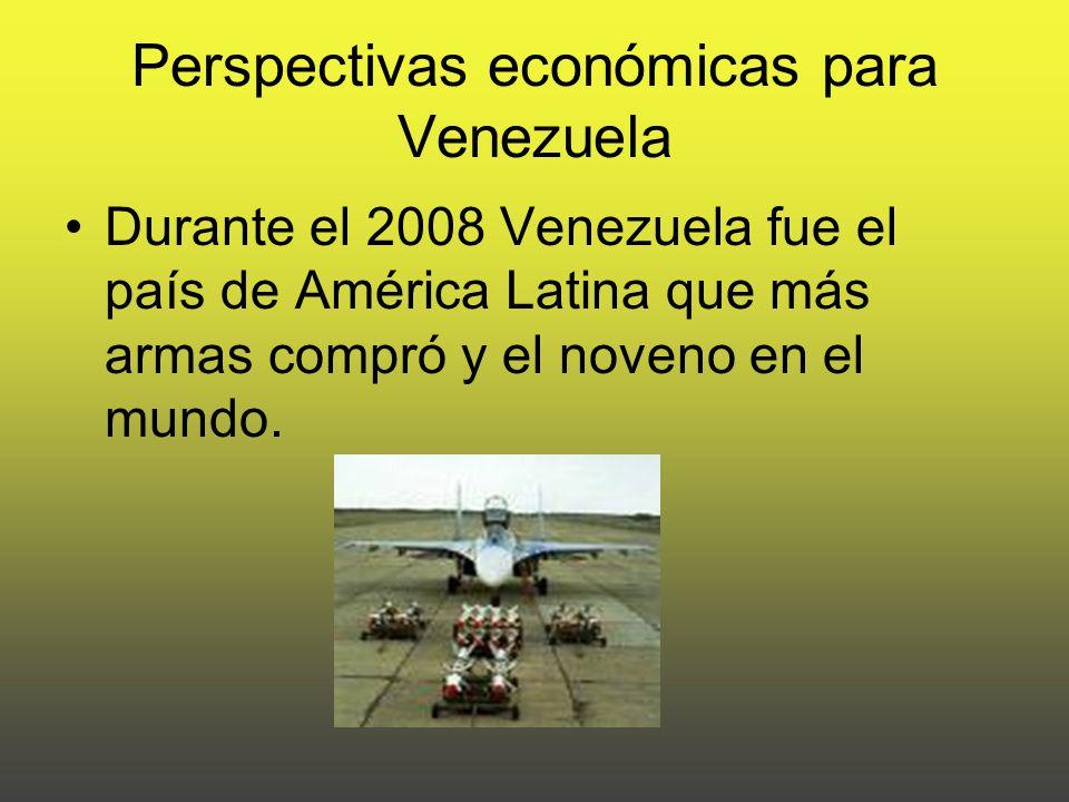 Perspectivas económicas para Venezuela Durante el 2008 Venezuela fue el país de América Latina que más armas compró y el noveno en el mundo.