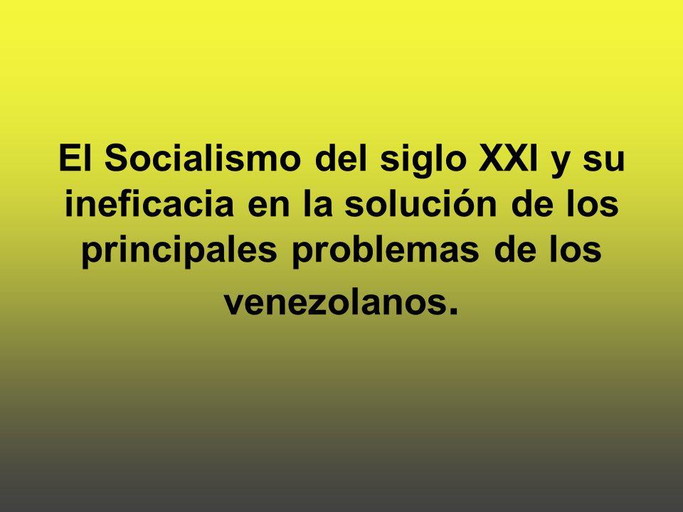 El Socialismo del siglo XXI y su ineficacia en la solución de los principales problemas de los venezolanos.