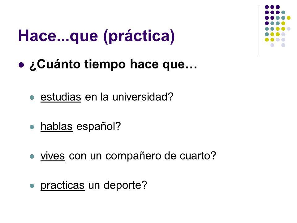 Hace...que (práctica) ¿Cuánto tiempo hace que… estudias en la universidad.