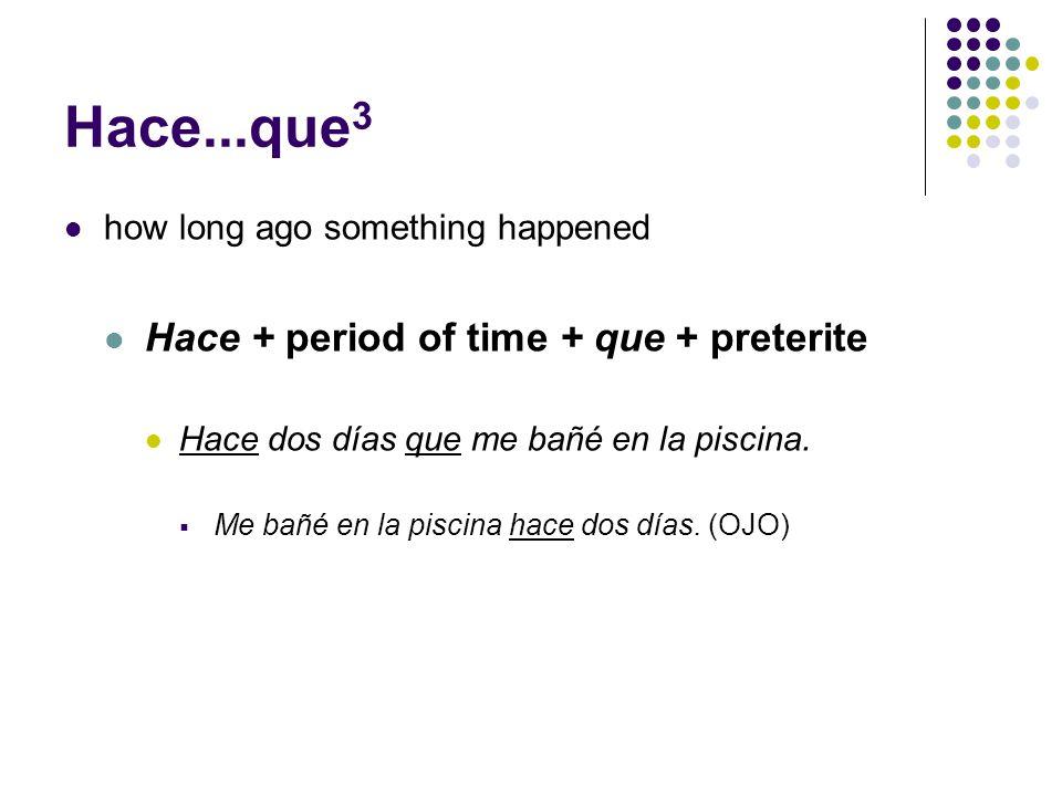 Hace...que 3 how long ago something happened Hace + period of time + que + preterite Hace dos días que me bañé en la piscina.