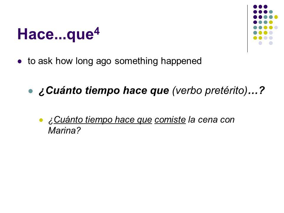 Hace...que 4 to ask how long ago something happened ¿Cuánto tiempo hace que (verbo pretérito)….