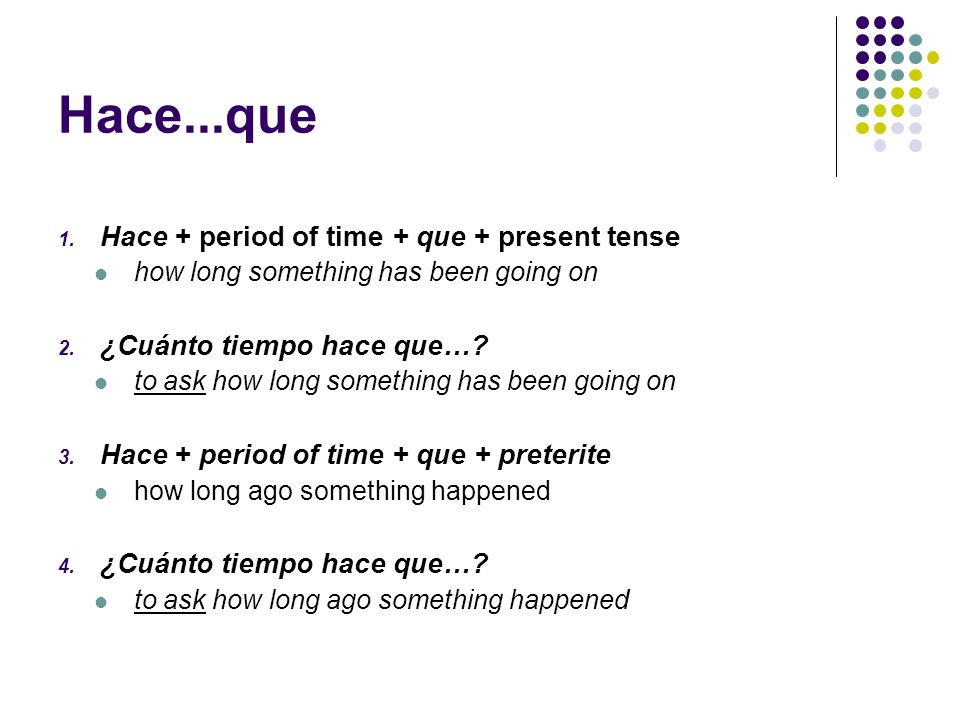 Hace...que 1. Hace + period of time + que + present tense how long something has been going on 2.