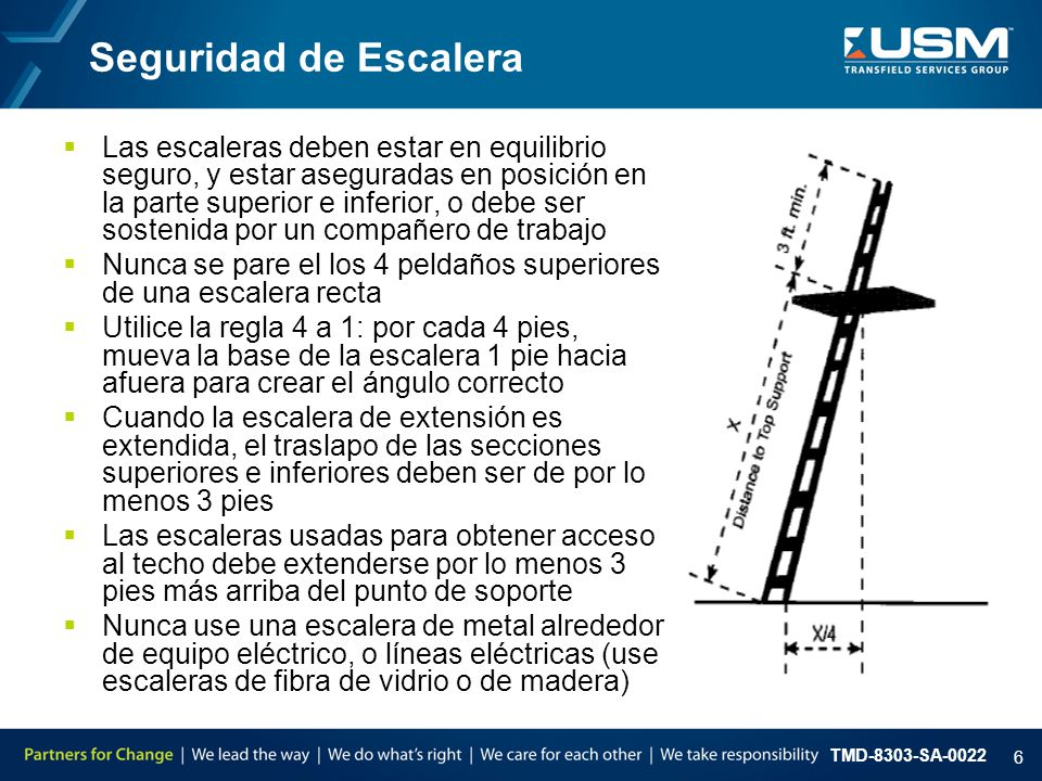 TMD-8303-SA-0022 6 Seguridad de Escalera  Las escaleras deben estar en equilibrio seguro, y estar aseguradas en posición en la parte superior e inferior, o debe ser sostenida por un compañero de trabajo  Nunca se pare el los 4 peldaños superiores de una escalera recta  Utilice la regla 4 a 1: por cada 4 pies, mueva la base de la escalera 1 pie hacia afuera para crear el ángulo correcto  Cuando la escalera de extensión es extendida, el traslapo de las secciones superiores e inferiores deben ser de por lo menos 3 pies  Las escaleras usadas para obtener acceso al techo debe extenderse por lo menos 3 pies más arriba del punto de soporte  Nunca use una escalera de metal alrededor de equipo eléctrico, o líneas eléctricas (use escaleras de fibra de vidrio o de madera)