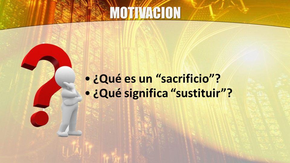 MOTIVACION ¿Qué es un sacrificio ¿Qué significa sustituir