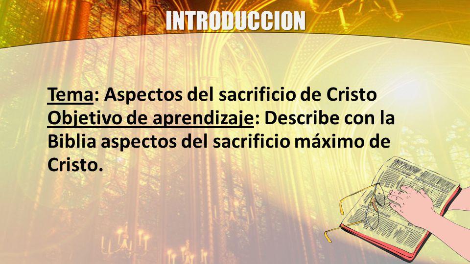INTRODUCCION Tema: Aspectos del sacrificio de Cristo Objetivo de aprendizaje: Describe con la Biblia aspectos del sacrificio máximo de Cristo.