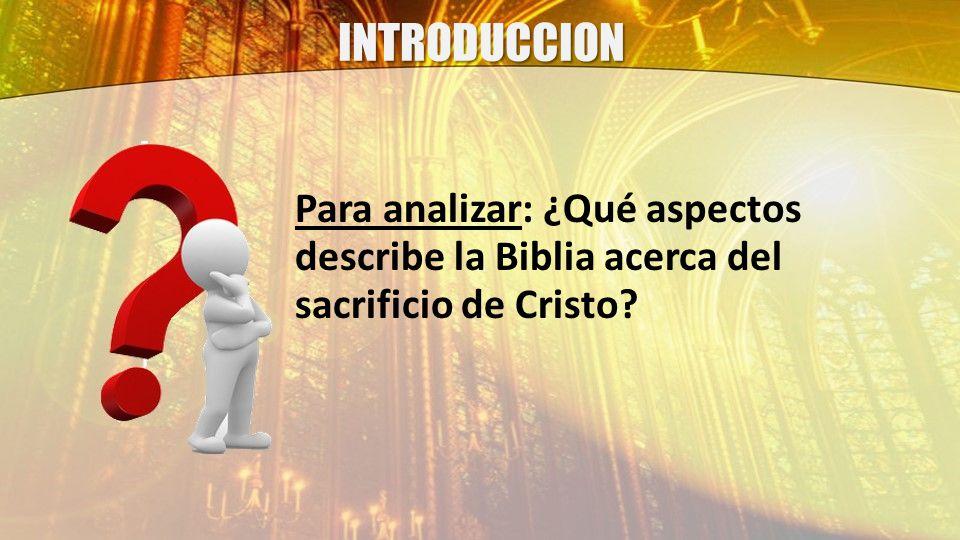 INTRODUCCION Para analizar: ¿Qué aspectos describe la Biblia acerca del sacrificio de Cristo