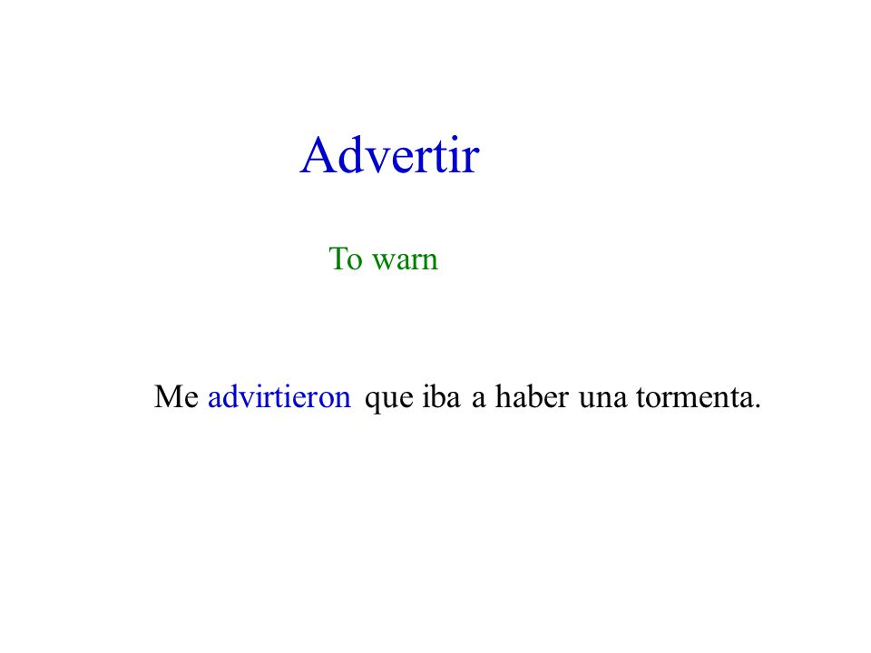 Advertir To warn Me advirtieron que iba a haber una tormenta.