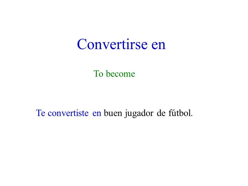 Convertirse en To become Te convertiste en buen jugador de fútbol.