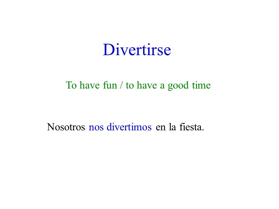 Divertirse To have fun / to have a good time Nosotros nos divertimos en la fiesta.