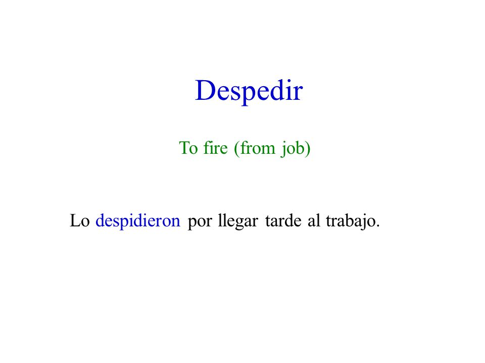 Despedir To fire (from job) Lo despidieron por llegar tarde al trabajo.