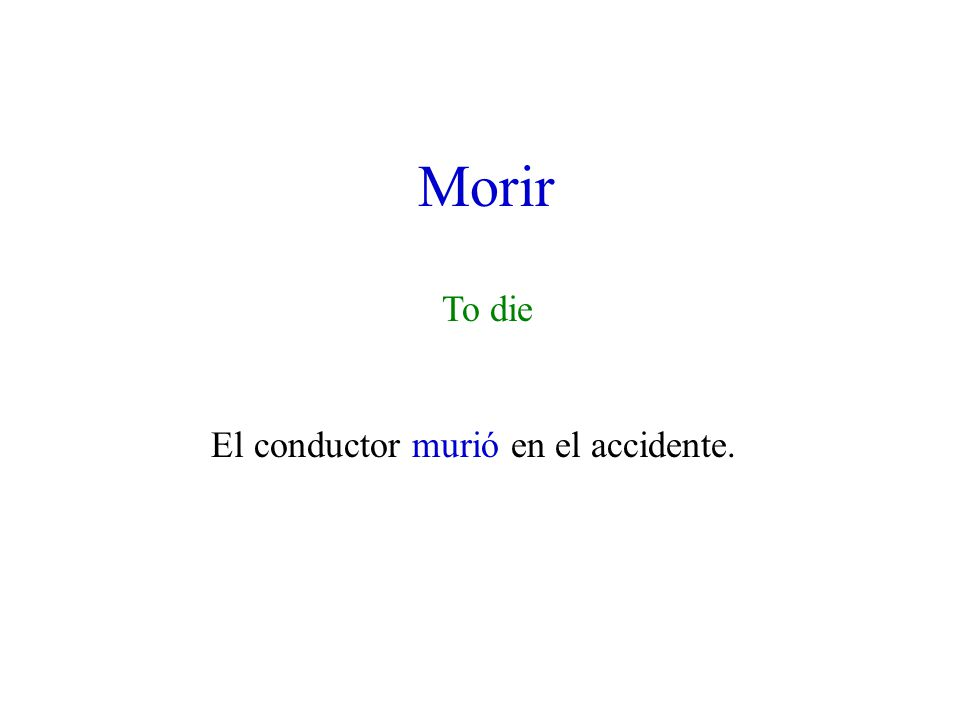 Morir To die El conductor murió en el accidente.