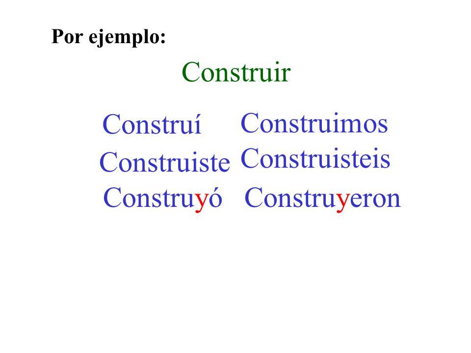 Construir Construí Construiste Construyó Construimos Construisteis Construyeron Por ejemplo: