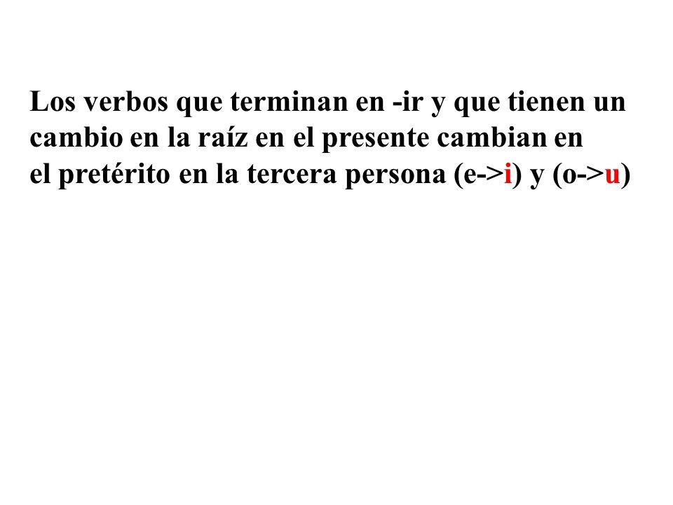Los verbos que terminan en -ir y que tienen un cambio en la raíz en el presente cambian en el pretérito en la tercera persona (e->i) y (o->u)