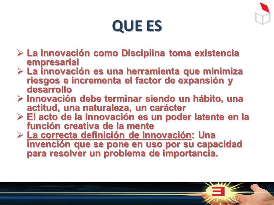 QUE ES  La Innovación como Disciplina toma existencia empresarial  La innovación es una herramienta que minimiza riesgos e incrementa el factor de expansión y desarrollo  Innovación debe terminar siendo un hábito, una actitud, una naturaleza, un carácter  El acto de la Innovación es un poder latente en la función creativa de la mente  La correcta definición de Innovación: Una invención que se pone en uso por su capacidad para resolver un problema de importancia.