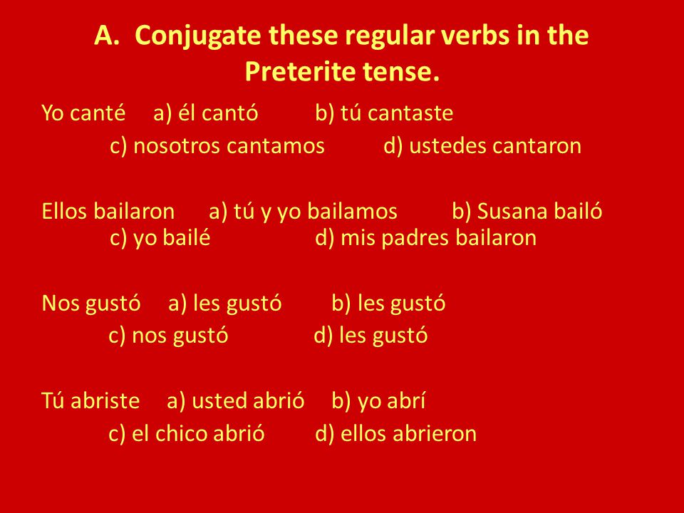 A. Conjugate these regular verbs in the Preterite tense.