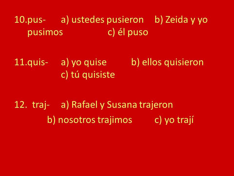 10.pus-a) ustedes pusieronb) Zeida y yo pusimosc) él puso 11.quis-a) yo quiseb) ellos quisieron c) tú quisiste 12.