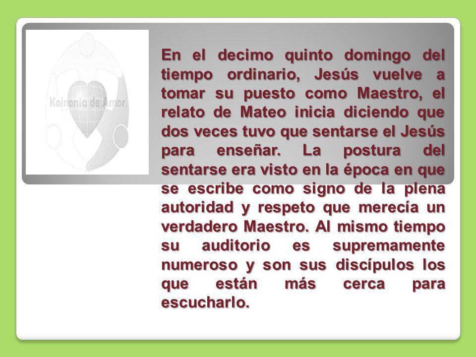En el decimo quinto domingo del tiempo ordinario, Jesús vuelve a tomar su puesto como Maestro, el relato de Mateo inicia diciendo que dos veces tuvo que sentarse el Jesús para enseñar.