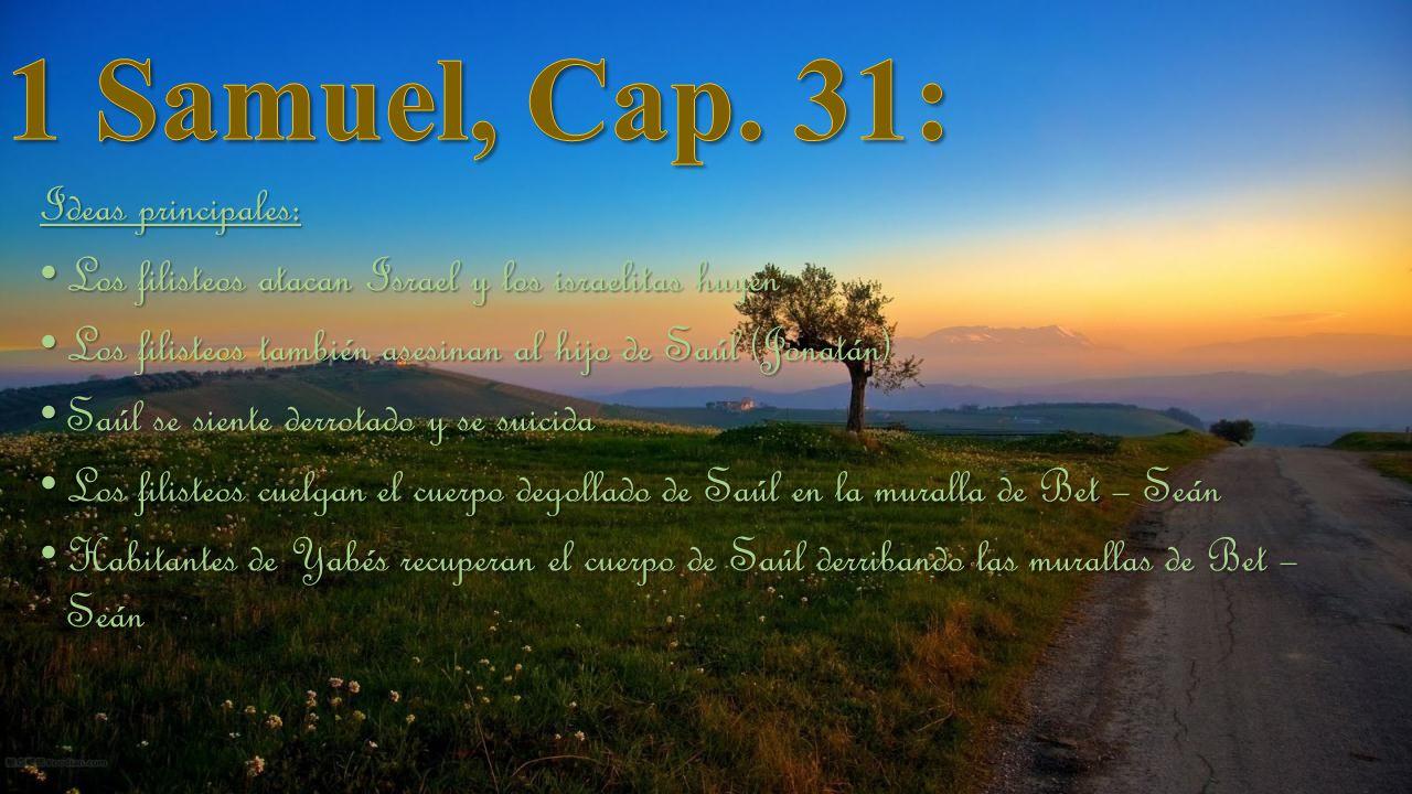 Ideas principales: Los filisteos atacan Israel y los israelitas huyen Los filisteos atacan Israel y los israelitas huyen Los filisteos también asesinan al hijo de Saúl (Jonatán) Los filisteos también asesinan al hijo de Saúl (Jonatán) Saúl se siente derrotado y se suicida Saúl se siente derrotado y se suicida Los filisteos cuelgan el cuerpo degollado de Saúl en la muralla de Bet – Seán Los filisteos cuelgan el cuerpo degollado de Saúl en la muralla de Bet – Seán Habitantes de Yabés recuperan el cuerpo de Saúl derribando las murallas de Bet – Seán Habitantes de Yabés recuperan el cuerpo de Saúl derribando las murallas de Bet – Seán