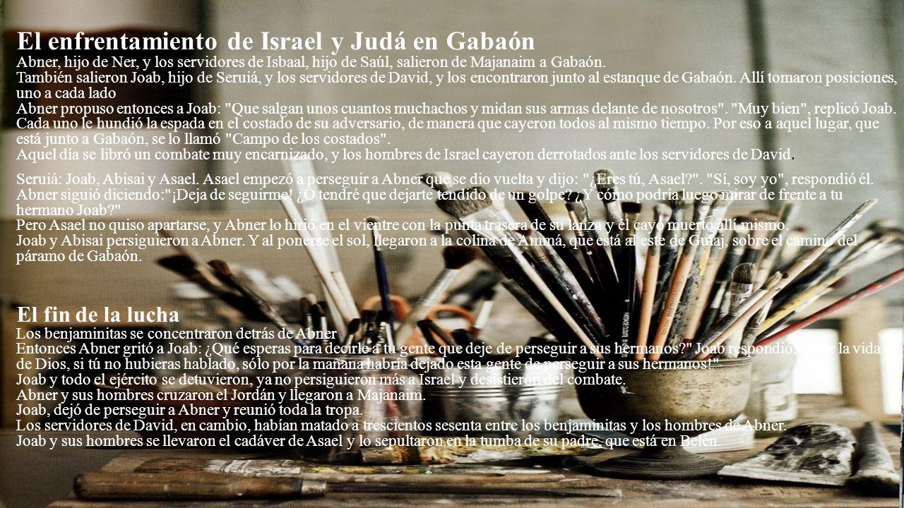 El enfrentamiento de Israel y Judá en Gabaón Abner, hijo de Ner, y los servidores de Isbaal, hijo de Saúl, salieron de Majanaim a Gabaón.
