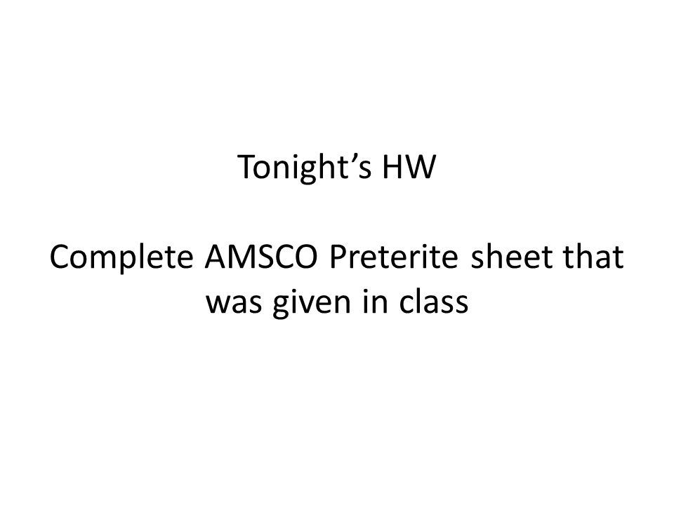 Tonight's HW Complete AMSCO Preterite sheet that was given in class