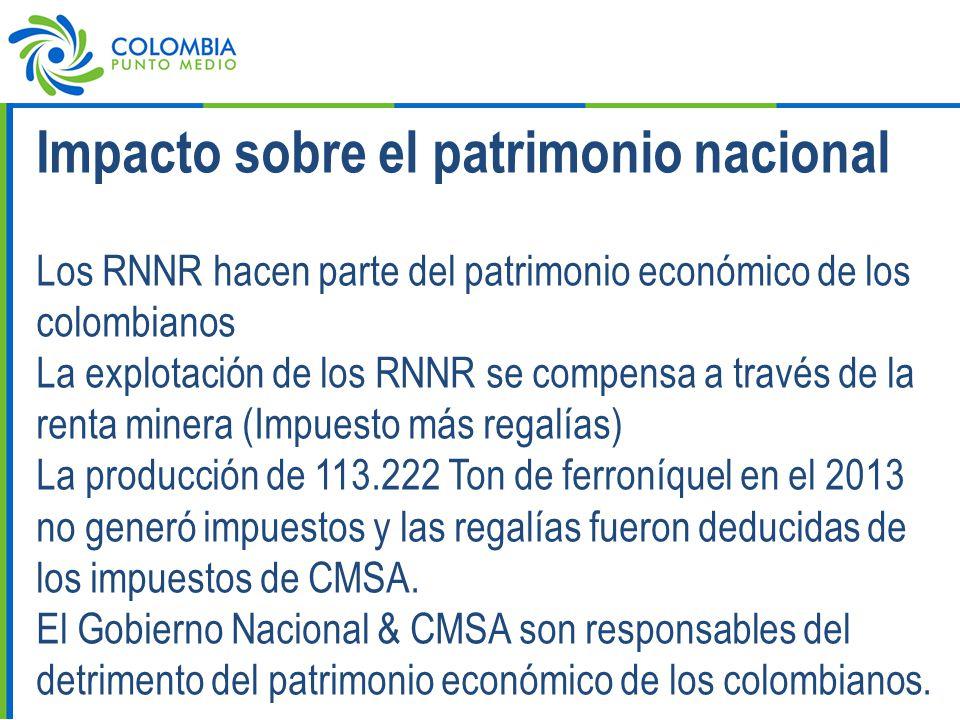 Impacto sobre el patrimonio nacional Los RNNR hacen parte del patrimonio económico de los colombianos La explotación de los RNNR se compensa a través de la renta minera (Impuesto más regalías) La producción de 113.222 Ton de ferroníquel en el 2013 no generó impuestos y las regalías fueron deducidas de los impuestos de CMSA.