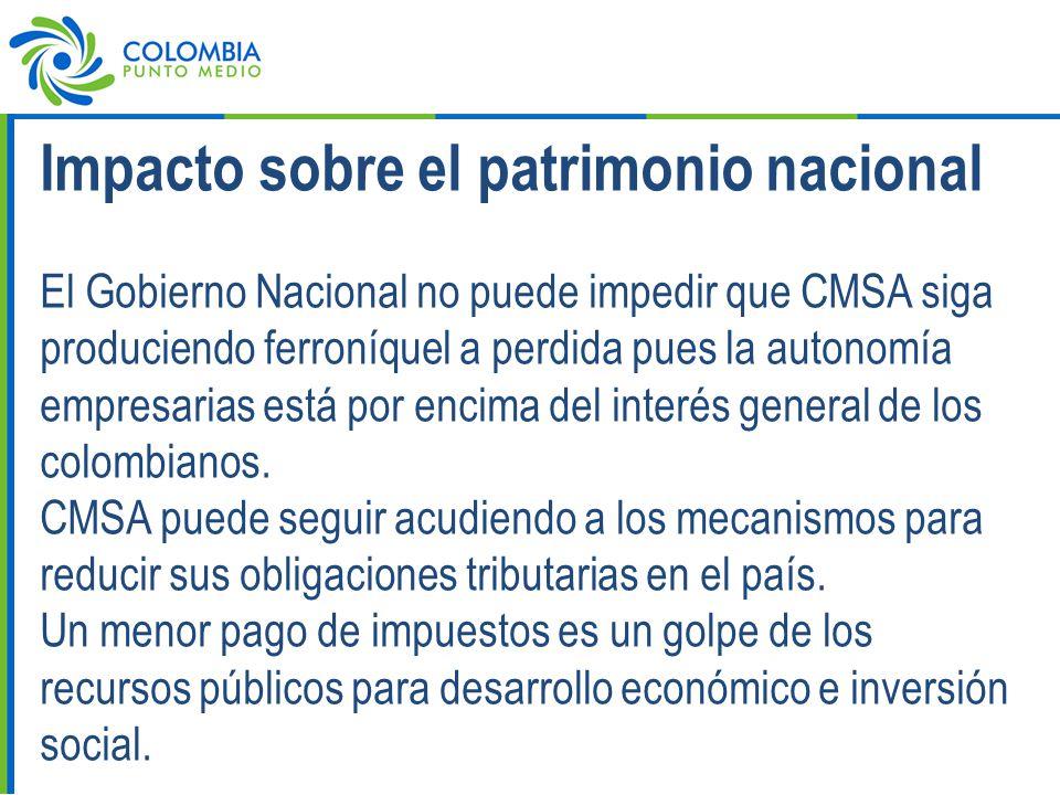 Impacto sobre el patrimonio nacional El Gobierno Nacional no puede impedir que CMSA siga produciendo ferroníquel a perdida pues la autonomía empresarias está por encima del interés general de los colombianos.