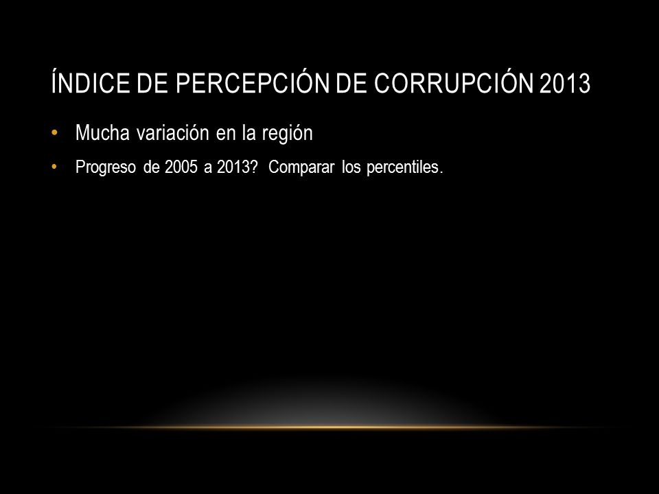 ÍNDICE DE PERCEPCIÓN DE CORRUPCIÓN 2013 Mucha variación en la región Progreso de 2005 a 2013.