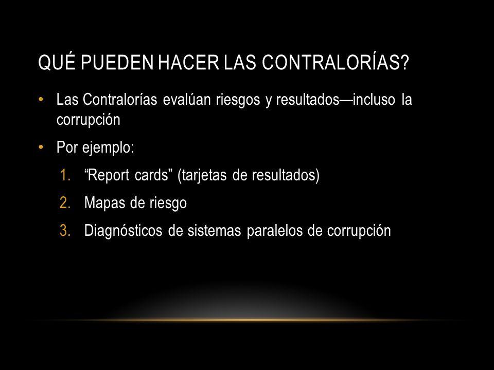 Las Contralorías evalúan riesgos y resultados—incluso la corrupción Por ejemplo: 1. Report cards (tarjetas de resultados) 2.Mapas de riesgo 3.Diagnósticos de sistemas paralelos de corrupción