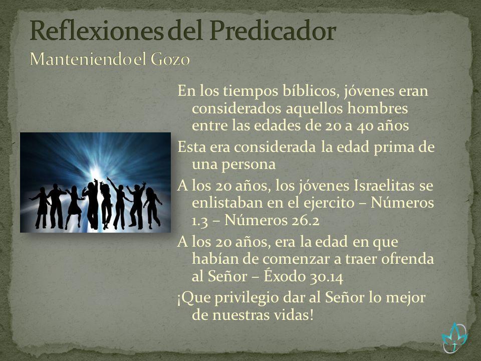 En los tiempos bíblicos, jóvenes eran considerados aquellos hombres entre las edades de 20 a 40 años Esta era considerada la edad prima de una persona A los 20 años, los jóvenes Israelitas se enlistaban en el ejercito – Números 1.3 – Números 26.2 A los 20 años, era la edad en que habían de comenzar a traer ofrenda al Señor – Éxodo 30.14 ¡Que privilegio dar al Señor lo mejor de nuestras vidas!