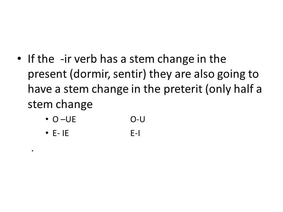 If the -ir verb has a stem change in the present (dormir, sentir) they are also going to have a stem change in the preterit (only half a stem change O –UEO-U E- IEE-I.