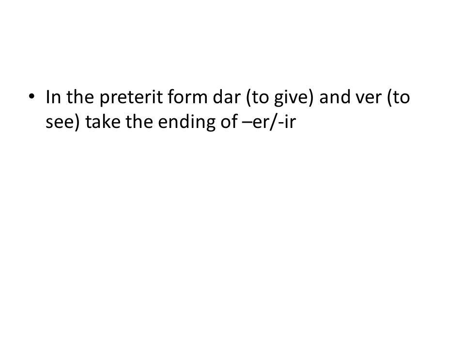 In the preterit form dar (to give) and ver (to see) take the ending of –er/-ir
