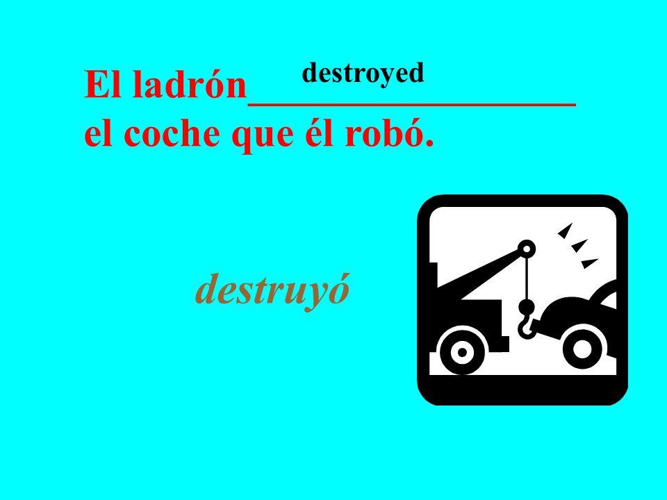 El ladrón________________ el coche que él robó. destruyó destroyed