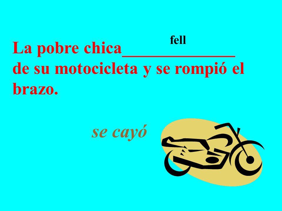 La pobre chica_____________ de su motocicleta y se rompió el brazo. se cayó fell
