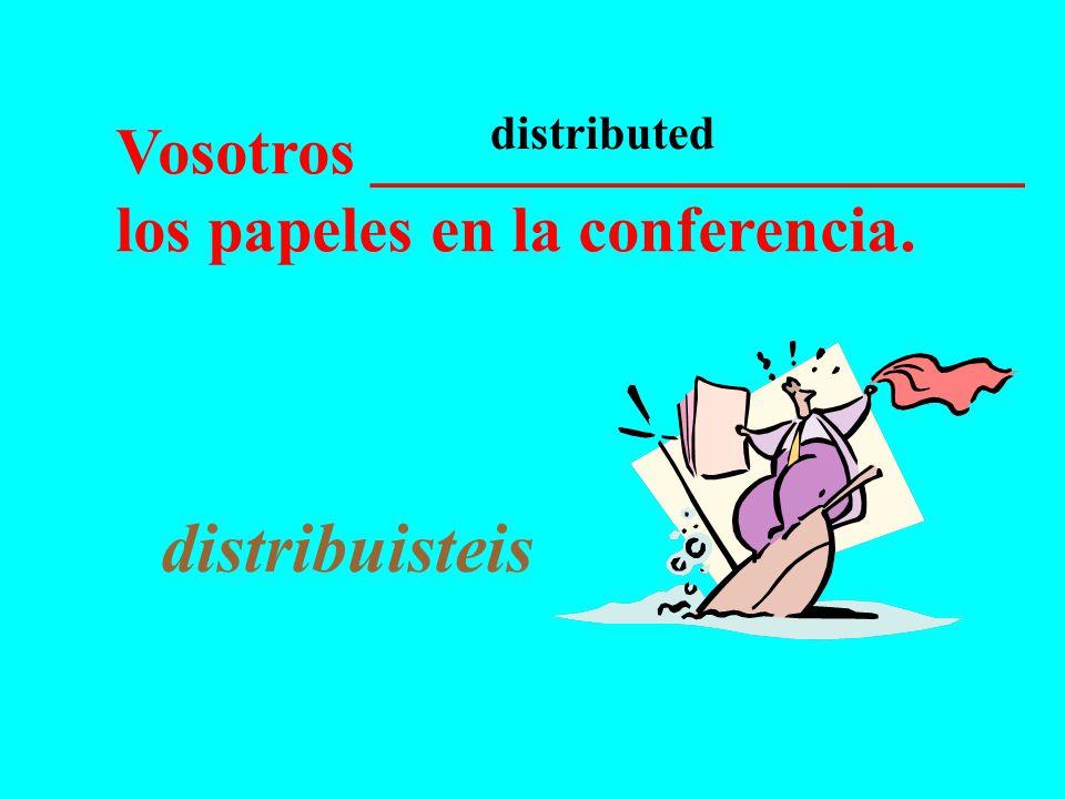 Vosotros ____________________ los papeles en la conferencia. distribuisteis distributed