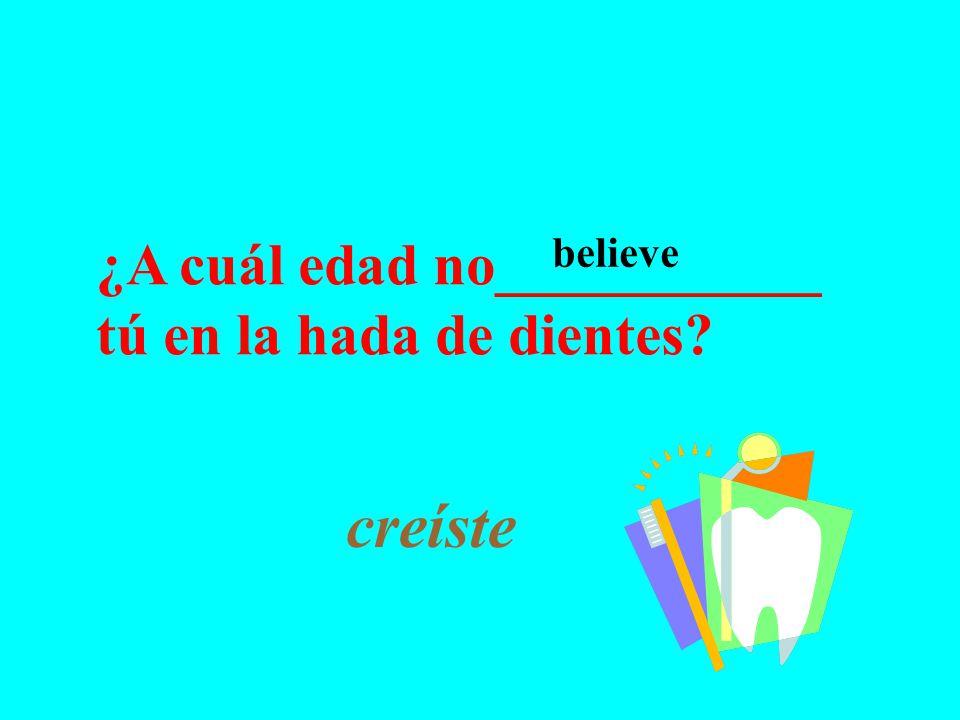 ¿A cuál edad no___________ tú en la hada de dientes creíste believe